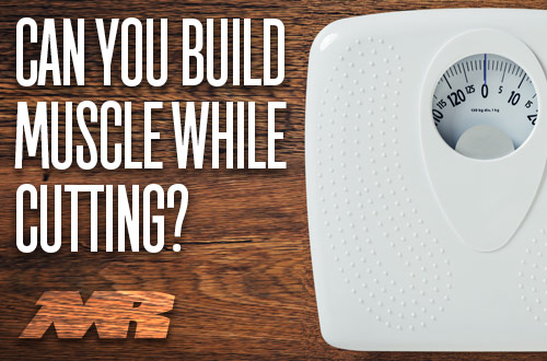 Build muscle while cutting